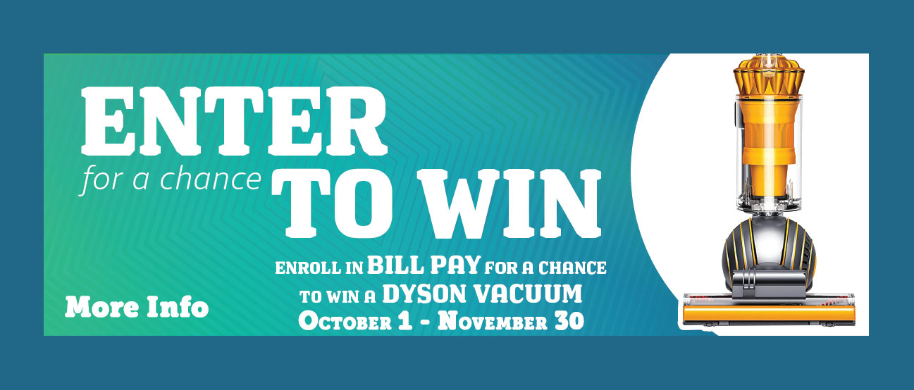 Enroll in billpay thru November 30th for a chance to win a Dyson Vacuum. More info.